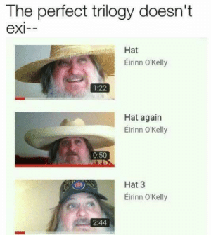 Hat trilogy by notsofattyboi MORE MEMES: The perfect trilogy doesn't  exi--  Hat  Éirinn O'Kelly  1:22  Hat again  Éirinn O'Kelly  0:50  Hat 3  Eirinn O'Kelly  2:44 Hat trilogy by notsofattyboi MORE MEMES