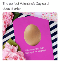 Fucking, Lmao, and Memes: The perfect Valentine's Day card  doesn't exis-  i like you more than  this stupid fucking egg Order these cards at the link in our bio before the end of the weekend to get them before Valentine's Day . . valentinesday lmao memes egg