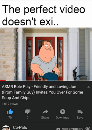 Family, Family Guy, and Reddit: The perfect video  doesn't exi.  ASMR Role Play - Friendly and Loving Joe  (From Family Guy) Invites You Over For Some  Soup And Chips  1,019 views  70  Share  Download  Save  Co-Pals  SUBSCRIBED I was so naive back then
