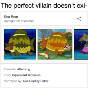 SpongeBob, Squidward, and Bear: The perfect villain doesn't exi-  Sea Bear  SpongeBob character  Interests: Attacking  Foes: Squidward Tentacles  Portrayed by: Dee Bradley Baker Circles ready bois