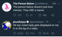 Love, Meme, and Memes: The Person Below @JstBelow.. 18h  The person below doesn't just love  memes. They ARE a meme.  ס 1231.31 485 ç  pewdjepje > @pewdiepie 1h  Ok top voted reply gets displayed on my  tv in the bg of a video  6,574 713 20.1 K