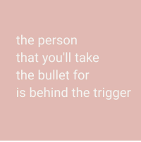 Trigger, Person, and For: the person  that you'll take  the bullet for  is behind the trigger