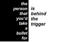 Trigger, Person, and For: the  person  that6  you'd  take  behind  the  trigger  bullet  for
