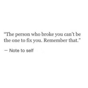 "note to self: ""The person who broke you can't be  the one to fix you. Remember that.""  Note to self"