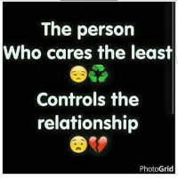 Now I'm not saying it's a good thing, but yep. TruthHurts: The person  Who cares the least  Controls the  relationship  PhotoGrid Now I'm not saying it's a good thing, but yep. TruthHurts