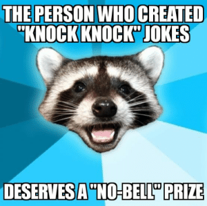 "Just a little joke: THE PERSON WHO CREATED  ""KNOCK KNOCK JOKES  DESERVES A ""NO-BELL"" PRIZE Just a little joke"