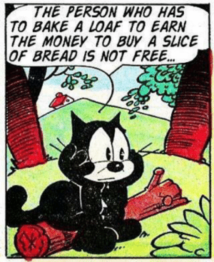 Money, Free, and Sad: THE PERSON WHO HAS  TO BAKE A LOAF TO EARN  THE MONEY TO BUY A SLICE  OF BREAD IS NOT FREE... Felix can't bake bread. So sad.