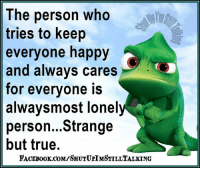 Books, Dank, and True: The person who  tries to keep  everyone happy  and always cares  for everyone is  alwaysmost Ionel  person...Strange  but true.  FACE Book coMrSHUTUPTMSTILLTALKING