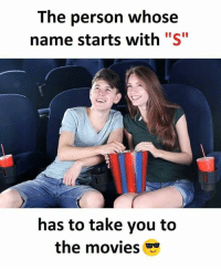 """S: The person whose  name starts with """"S""""  has to take you to  the movies"""