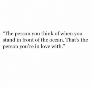 """Love, Ocean, and Think: """"The person you think of when you  stand in front of the ocean. That's the  person you're in love with."""""""