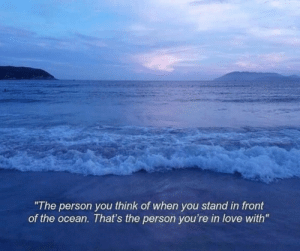 "Love, Ocean, and Think: ""The person you think of when you stand in front  of the ocean. That's the person you're in love with"""