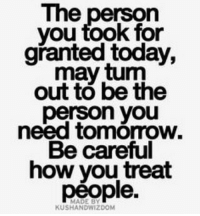 may: The  person  you took for  granted today,  may tum  out to be the  person you  need Be careful  how you treat  people.  KUSHANDWIZDOM
