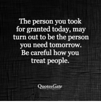 Be Careful: The person you took  for granted today, may  turn out to be the person  you need tomorrow.  Be careful how you  treat people.  Quotes Gate