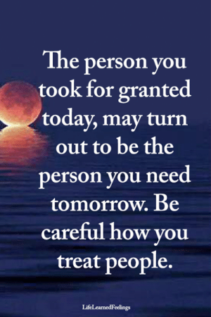 Memes, Today, and Tomorrow: The person you  took for granted  today, may turn  out to be the  person you need  tomorrow. Be  careful how you  treat people.  LifeLearnedFeelings <3