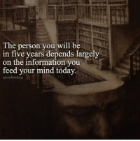 Feed your mind faith, love, laughter, knowledge, wisdom, positivity, truth and anything that builds you up. Stay away from any thing that brings you down. From our @quotedthinking quotes and deep thoughts page.: The person you will be  in five years depends largely  on the information you  feed your mind today  quoted thinking Feed your mind faith, love, laughter, knowledge, wisdom, positivity, truth and anything that builds you up. Stay away from any thing that brings you down. From our @quotedthinking quotes and deep thoughts page.