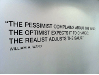 """Change, Ward, and Pessimist: """"THE PESSIMIST COMPLAINS ABOUT THE WND  THE OPTIMIST EXPECTS IT TO CHANGE  THE REALIST ADJUSTS THE SAILS.  WILLIAM A. WARD"""
