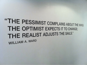 "Change, Ward, and Pessimist: ""THE PESSIMIST COMPLAINS ABOUT THE WND  THE OPTIMIST EXPECTS IT TO CHANGE  THE REALIST ADJUSTS THE SAILS.  WILLIAM A. WARD"