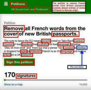 Brexiting from thinking: The petition to remove French  words from British passports  consists almost entirely of words  of French or Norman origin  Petitions  UK Government anl Parliament  Petition  Remove all French words from the  cover of new British passports.  The vote to leave the EU means people voted to Take Back Control.  Control of their borders thei culture nd their language. Whether  'Dieu et mon droit' and 'Honi qui mal y pense' have existed as mottos  in England for ages is irrelevant. French is an EU language and ha no  place on a UK passport  Sign this petition  This one's italian.  170 signatures  Show on a map  10,000 Brexiting from thinking