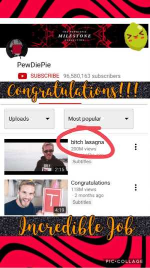 Bitch, Collage, and Congratulations: THE PEWDIEPIE  MILESTONE  COLLECTION  **  PewDiePie  SUBSCRIBE 96,580,163 subscribers  Cengruatulation L  Most popular  Uploads  bitch lasagna  200M views  Subtitles  HOLY  2:15  Congratulations  118M views  2 months ago  Subtitles  4:19  cedible Jeb  PIC COLLAGE CONGRATULATIONS!!!!