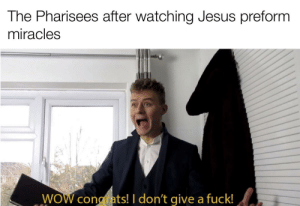 🤷🏼‍♂️: The Pharisees after watching Jesus preform  miracles  WOW cong ats! I don't give a fuck! 🤷🏼‍♂️