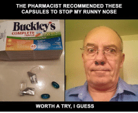 So far so good: THE PHARMACIST RECOMMENDED THESE  CAPSULES TO STOP MY RUNNY NOSE  Buckleys  COMPLETE  24 hour Convenience Pack  Night  LET YOU ST  WORTH A TRY I GUESS So far so good