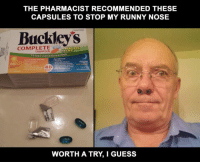 Guess, Liquid, and Pharmacist: THE PHARMACIST RECOMMENDED THESE  CAPSULES TO STOP MY RUNNY NOSE  Buckleys  COMPLETE  Liquid Gels  hour Convenience Pack  Night  oay  4  WORTH A TRY, I GUESS The Pharmacist recommended these capsules to stop my runny nose.