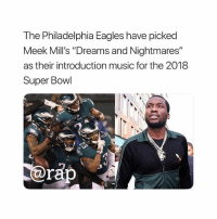"Philadelphia Eagles, Friends, and Memes: The Philadelphia Eagles have picked  Meek Mill's ""Dreams and Nightmares""  as their introduction music for the 2018  Super Bowl @meekmill 👀🔥 ➡️ TAG 5 FRIENDS ➡️ TURN ON POST NOTIFICATIONS"
