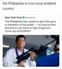 Crime, Drugs, and Guns: the Philippines is now a pvp enabled  country  New York Post @nypost  The Philippines has vowed to give free guns  to members of the public so long as they  promise to use them to fight drugs and  crime nyp.st/2t0W6fH Where we dropping boys?