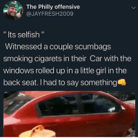 "Dumb ass people man: The Philly offensive  @JAYFRESH2009  "" Its selfish ""  Witnessed a couple scumbags  smoking cigarets in their Car with the  windows rolled up in a little girl in the  back seat. I had to say something Dumb ass people man"