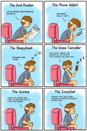 Which type of pooper are you?💩  Thanks impractical.lizzie for the #HappyPooChallenge comics!: The Phone Addict  The Auid Reader  LETS READ YESTERDAYS  EVENTS.  HAAHAH  SILLY CAT..  TTAN  scral  roll  The Sleepyhead  The Noise Canceller  YOU CAN'T HEAR THE  SOUND OF MY POO IF  THE MUSIC'S ON..CAN YOU  POWER NAP  TIME.  The Quickie  The Inuested  ooooo THAT WAS HUGE...  COME ON..COME ONE...  JUST 30 SECOND OR IM  LATE FOR WORK!  I SHOULD CHECK MY WEIGHT  AFTER THIS..  eimpracticallizziel Which type of pooper are you?💩  Thanks impractical.lizzie for the #HappyPooChallenge comics!