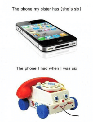 Generation gap: The phone my sister has (she's six)  The phone I had when I was six Generation gap