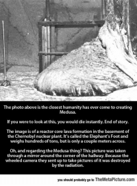 epicjohndoe:  Wow, Radiation Is Pretty Scary: The photo above is the closest humanity has ever come to creating  Medusa  If you were to look at this, you would die instantly. End of story  The image is of a reactor core lava formation in the basement of  the Chernobyl nuclear plant. It's called the Elephant's Foot and  weighs hundreds of tons, but is only a couple meters across  Oh, and regarding the Medusa thing? This picture was taken  through a mirror around the corner of the hallway. Because the  wheeled camera they sent up to take pictures of it was destroyed  by the radiation  you should probably go to TheMetaPicture.com epicjohndoe:  Wow, Radiation Is Pretty Scary