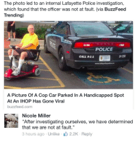 """<p><a class=""""tumblr_blog"""" href=""""http://nuclearharvest.tumblr.com/post/124412785673"""" target=""""_blank"""">nuclearharvest</a>:</p> <blockquote> <p>Pretty much how the police work at all times</p> </blockquote>: The photo led to an internal Lafayette Police investigation,  which found that the officer was not at fault. (via BuzzFeed  Trending)  POLICE  CALL 9-1-1  14-238  16337  A Picture Of A Cop Car Parked In A Handicapped Spot  At An IHOP Has Gone Viral  buzzfeed.com   Nicole Miller  """"After investigating ourselves, we have determined  that we are not at fault.""""  3 hours ago Unlike 2.2K Reply <p><a class=""""tumblr_blog"""" href=""""http://nuclearharvest.tumblr.com/post/124412785673"""" target=""""_blank"""">nuclearharvest</a>:</p> <blockquote> <p>Pretty much how the police work at all times</p> </blockquote>"""