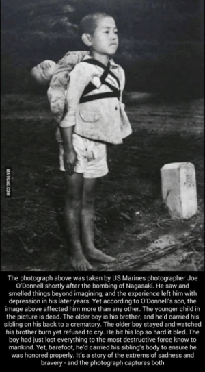 Saw, Taken, and Lost: The photograph above was taken by US Marines photographer Joe  O'Donnell shortly after the bombing of Nagasaki. He saw and  smelled things beyond imagining, and the experience left him with  depression in his later years. Yet according to O'Donnell's son, the  image above affected him more than any other. The younger child in  the picture is dead. The older boy is his brother, and he'd carried his  sibling on his back to a crematory. The older boy stayed and watched  his brother burn yet refused to cry. He bit his lop so hard it bled. The  boy had just lost everything to the most destructive force know to  mankind. Yet, barefoot, he'd carried his sibling's body to ensure he  was honored properly. It's a story of the extrems of sadness and  bravery and the photograph captures both After the Hiroshima  Nagasaki bombings