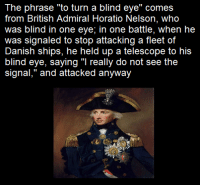 "The phrase ""to turn a blind eye"" comes  from British Admiral Horatio Nelson, who  was blind in one eye, in one battle, when he  was signaled to stop attacking a fleet of  Danish ships, he held up a telescope to his  blind eye, saying really do not see the  signal,"" and attacked anyway"