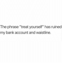 "Bank, Okay, and Girl Memes: The phrase ""treat yourself"" has ruined  my bank account and waistline. It's reeallly not okay that it's my constant inner monologue"