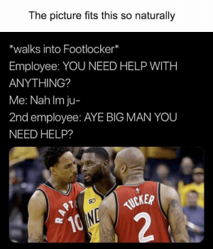 38 Funny Memes Pictures That Will Make You Laugh Then Cry - JustViral.Net: The picture fits this so naturally  *walks into Footlocker*  Employee: YOU NEED HELP WITH  ANYTHING?  Me: Nah Im ju-  2nd employee: AYE BIG MAN YOU  NEED HELP?  TUCKER  10 ND  2  50  APT  NBC 38 Funny Memes Pictures That Will Make You Laugh Then Cry - JustViral.Net