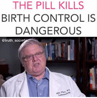 "Life, Love, and Memes: THE PILL KILLS  BIRTH CONTROL IS  DANGEROUS  @truth socie  John 00eo, If you ever thought our medical system was designed to keep us healthy, think again! - Pharmaceutical birth control pills contain a mixture of synthetic hormones. This is the first medical drug created to treat people who are not sick..🤔 - 🚫These pills are dangerous and cause long term damage to women's health. Source: goo.gl-2Ny6ZW - Some physical and emotional changes take place that are permanent while you stay on the pill. Many of these changes occur as your body's response to synthetic estrogen. - These changes include: larger breasts, weight gain or loss, reduced or increased acne, slight nausea, emotional sensitivity right before your period, mood swings throughout your cycle, irregular bleeding or spotting, breast tenderness, and decreased libido. - And even scarier than the ""mild"" side effects are the serious health risks that accompany birth control pills. These include: increased risk of cervical and breast cancers, increased risk of heart attack and stroke, migraines, higher blood pressure, gall bladder disease, infertility, benign liver tumors, decreased bone density, yeast overgrowth and infection, and increased risk of blood clotting. - Share this message with the people you love! It is time to end this attack on our women once and for all. There are natural alternatives to prevent pregnancy that don't put your life at danger. We need to heal our women not poison them💯✔️ Watch more of the video above: ""Sweetening the Pill"" @hgriggspall"