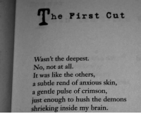 Brain, The Others, and Demons: The Pirst C  ut  Wasn't the deepest.  No, not at all.  It was like the others,  a subtle rend of anxious skin,  a gentle pulse of crimson.,  just enough to hush the demons  shrieking inside my brain.