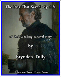 Books, Journey, and Life: The Piss That Saved My Life  ed Wedding survival story-  Brynden Tully  Random Trout House Books <blockquote> <p><small>«I wish I had laid my hands on this narrative jewel sooner heh» <strong>Lord Walder Frey</strong></small></p> <p><small>«The written proof that fishes always swim. Even black ones. Great reading material for a long journey or while you are being deprived of your freedom by your in laws» <strong>Edmure Tully</strong></small></p> <p><small>«I could write better stuff with the only hand I have left. Not Brynden's best» <strong>Ser Jaime Lannister</strong></small></p> </blockquote>