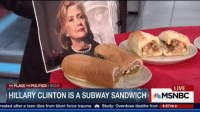The scandals continue.: THE PLACE FORPOLITICS 2016  LIVE  HILLARY CLINTON IS A SUBWAY SANDWICH  MSNBC  rested after a teen dies from blunt force trauma Study: Overdose deaths from 4:57PM ET The scandals continue.