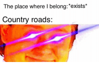 Memes, 🤖, and Country: The place where I belong:*exists*  Country roads: