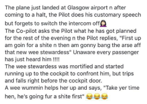 "Funny, Wee, and Time: The plane just landed at Glasgow airport n after  coming to a halt, the Pilot does his customary speech  but forgets to switch the intercom off!  The Co-pilot asks the Pilot what he has got planned  for the rest of the evening n the Pilot replies, ""First up  am goin for a shite n then am gonny bang the arse aff  that new wee stewardess"" Unaware every passenger  has just heard him !!!  The wee stewardess was mortified and started  running up to the cockpit to confront him, but trips  and falls right before the cockpit door.  A wee wummin helps her up and says, ""Take yer time  hen, he's going fur a shite first"" It may be funny, but did it really happen? Nope"