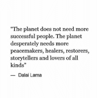"Dalai Lama, Planet, and All: ""The planet does not need more  successful people. The planet  desperately needs more  peacemakers, healers, restorers,  storytellers and lovers of all  kinds""  Dalai Lama"