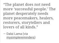 "Dalai Lama, Via, and Planet: ""The planet does not need  more 'successful people.' The  planet desperately needs  more peacemakers, healers,  restorers, storytellers and  lovers of all kinds.""  Dalai Lama (via  mysimplereminders)"