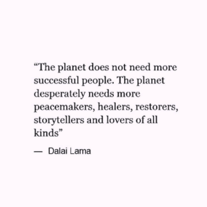 "Dalai Lama, Planet, and All: ""The planet does not need more  successful people. The planet  desperately needs more  peacemakers, healers, restorers,  storytellers and lovers of all  kinds""  -Dalai Lama"