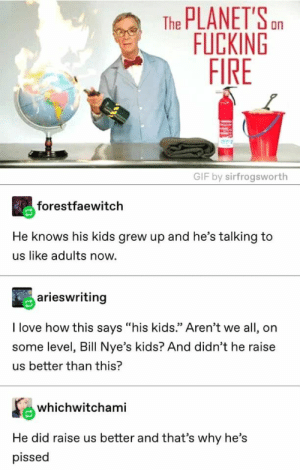 "Fire, Fucking, and Gif: The PLANET'Sn  FUCKING  FIRE  GIF by sirfrogsworth  forestfaewitch  He knows his kids grew up and he's talking to  us like adults now  arieswriting  I love how this says ""his kids."" Aren't we all, on  some level, Bill Nye's kids? And didn't he raise  us better than this?  whichwitchami  He did raise us better and that's why he's  pissed"