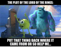 Sorry the page has been kinda quiet, I've been sick lately and have just been resting a lot. Anyways, here's a funny to all the coolest Tolkienites in all of Middle Earth!  -Einar: THE PLOT OF THE LORD OF THE RINGS:  PUT THAT THINGBACKWHERE IT  CAME FROM OR SO HELP ME... Sorry the page has been kinda quiet, I've been sick lately and have just been resting a lot. Anyways, here's a funny to all the coolest Tolkienites in all of Middle Earth!  -Einar