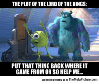 "The Lord of the Rings, Tumblr, and Blog: THE PLOT OF THE LORD OF THE RINGS  PUT THAT THING BACK WHERE IT  CAME FROM OR SO HELP ME.  you should probably go to TheMetaPicture.com <p><a href=""https://epicjohndoe.tumblr.com/post/169923571909/lord-of-the-rings-summed-up-in-a-few-words"" class=""tumblr_blog"">epicjohndoe</a>:</p>  <blockquote><p>Lord Of The Rings Summed Up In A Few Words</p></blockquote>"