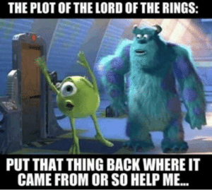 Funny, The Lord of the Rings, and Help: THE PLOT OF THE LORD OF THE RINGS:  PUT THAT THING BACK WHERE IT  CAME FROM OR SO HELP ME. If lord of the rings was a musical via /r/funny https://ift.tt/2O2wGWu